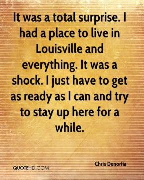 Chris Denorfia - It was a total surprise. I had a place to live in Louisville and everything. It was a shock. I just have to get as ready as I can and try to stay up here for a while.