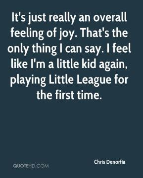 It's just really an overall feeling of joy. That's the only thing I can say. I feel like I'm a little kid again, playing Little League for the first time.