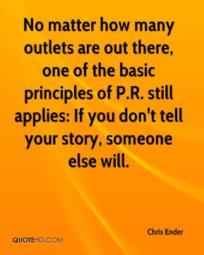 Chris Ender - No matter how many outlets are out there, one of the basic principles of P.R. still applies: If you don't tell your story, someone else will.