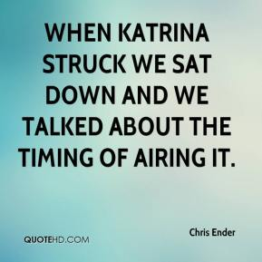Chris Ender - When Katrina struck we sat down and we talked about the timing of airing it.