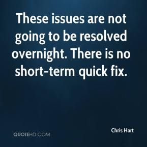 These issues are not going to be resolved overnight. There is no short-term quick fix.