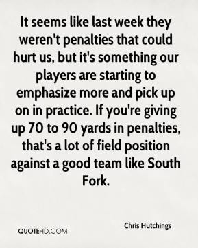 Chris Hutchings - It seems like last week they weren't penalties that could hurt us, but it's something our players are starting to emphasize more and pick up on in practice. If you're giving up 70 to 90 yards in penalties, that's a lot of field position against a good team like South Fork.