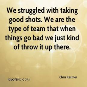 We struggled with taking good shots. We are the type of team that when things go bad we just kind of throw it up there.