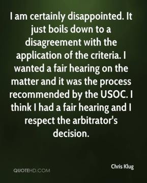 Chris Klug - I am certainly disappointed. It just boils down to a disagreement with the application of the criteria. I wanted a fair hearing on the matter and it was the process recommended by the USOC. I think I had a fair hearing and I respect the arbitrator's decision.