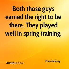 Chris Maloney - Both those guys earned the right to be there. They played well in spring training.