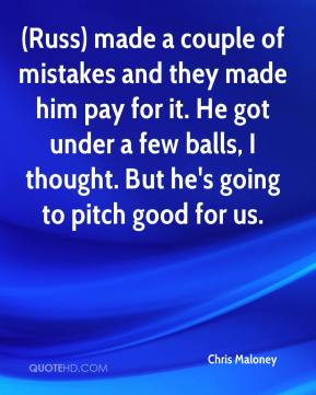 Chris Maloney - (Russ) made a couple of mistakes and they made him pay for it. He got under a few balls, I thought. But he's going to pitch good for us.