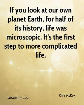 Chris McKay - If you look at our own planet Earth, for half of its history, life was microscopic. It's the first step to more complicated life.