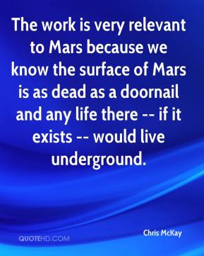 Chris McKay - The work is very relevant to Mars because we know the surface of Mars is as dead as a doornail and any life there -- if it exists -- would live underground.