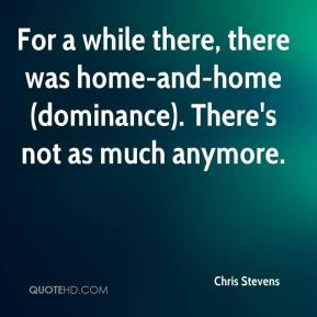 Chris Stevens - For a while there, there was home-and-home (dominance). There's not as much anymore.