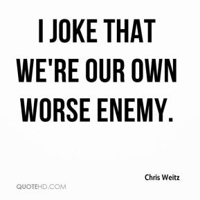 I joke that we're our own worse enemy.