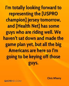Chris Wherry - I'm totally looking forward to representing the [USPRO champion] jersey tomorrow, and [Health Net] has some guys who are riding well. We haven't sat down and made the game plan yet, but all the big Americans are here so I'm going to be keying off those guys.