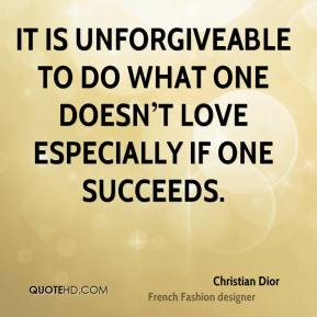 It is unforgiveable to do what one doesn't love especially if one succeeds.
