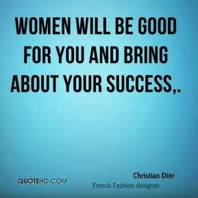Christian Dior - Women will be good for you and bring about your success.