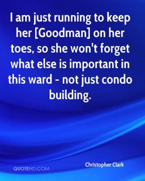 Christopher Clark - I am just running to keep her [Goodman] on her toes, so she won't forget what else is important in this ward - not just condo building.