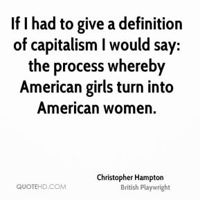Christopher Hampton - If I had to give a definition of capitalism I would say: the process whereby American girls turn into American women.