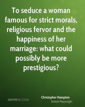 To seduce a woman famous for strict morals, religious fervor and the happiness of her marriage: what could possibly be more prestigious?