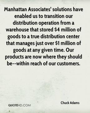 Chuck Adams - Manhattan Associates' solutions have enabled us to transition our distribution operation from a warehouse that stored $4 million of goods to a true distribution center that manages just over $1 million of goods at any given time. Our products are now where they should be--within reach of our customers.