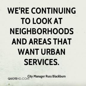 City Manager Russ Blackburn - We're continuing to look at neighborhoods and areas that want urban services.