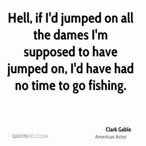 Clark Gable - Hell, if I'd jumped on all the dames I'm supposed to have jumped on, I'd have had no time to go fishing.