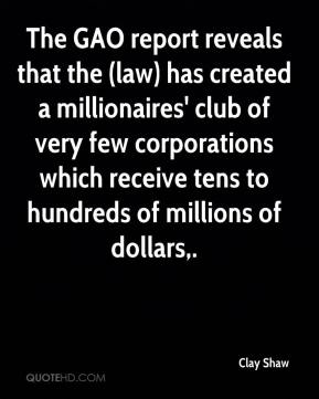 Clay Shaw - The GAO report reveals that the (law) has created a millionaires' club of very few corporations which receive tens to hundreds of millions of dollars.
