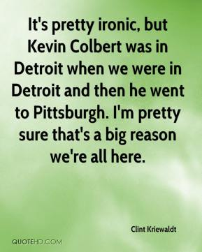 Clint Kriewaldt - It's pretty ironic, but Kevin Colbert was in Detroit when we were in Detroit and then he went to Pittsburgh. I'm pretty sure that's a big reason we're all here.