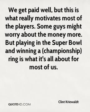Clint Kriewaldt - We get paid well, but this is what really motivates most of the players. Some guys might worry about the money more. But playing in the Super Bowl and winning a (championship) ring is what it's all about for most of us.