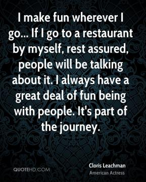 Cloris Leachman - I make fun wherever I go... If I go to a restaurant by myself, rest assured, people will be talking about it. I always have a great deal of fun being with people. It's part of the journey.