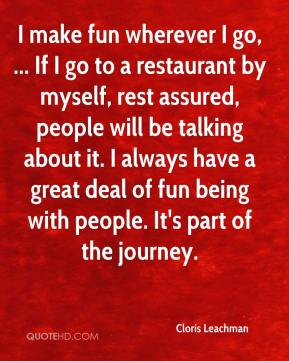 Cloris Leachman - I make fun wherever I go, ... If I go to a restaurant by myself, rest assured, people will be talking about it. I always have a great deal of fun being with people. It's part of the journey.