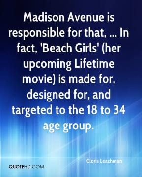 Cloris Leachman - Madison Avenue is responsible for that, ... In fact, 'Beach Girls' (her upcoming Lifetime movie) is made for, designed for, and targeted to the 18 to 34 age group.