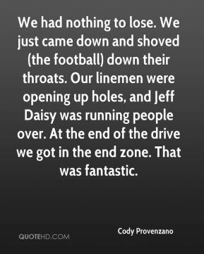 Cody Provenzano - We had nothing to lose. We just came down and shoved (the football) down their throats. Our linemen were opening up holes, and Jeff Daisy was running people over. At the end of the drive we got in the end zone. That was fantastic.