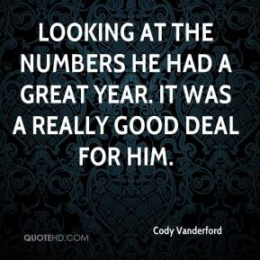 Cody Vanderford - Looking at the numbers he had a great year. It was a really good deal for him.
