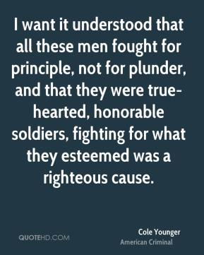 I want it understood that all these men fought for principle, not for plunder, and that they were true-hearted, honorable soldiers, fighting for what they esteemed was a righteous cause.
