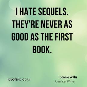I hate sequels. They're never as good as the first book.