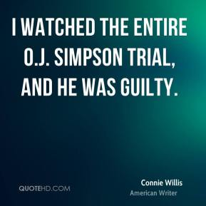 I watched the entire O.J. Simpson trial, and he was guilty.