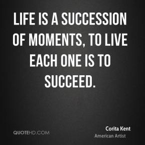 Life is a succession of moments, to live each one is to succeed.