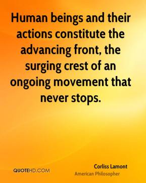 Human beings and their actions constitute the advancing front, the surging crest of an ongoing movement that never stops.