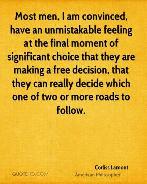 Most men, I am convinced, have an unmistakable feeling at the final moment of significant choice that they are making a free decision, that they can really decide which one of two or more roads to follow.