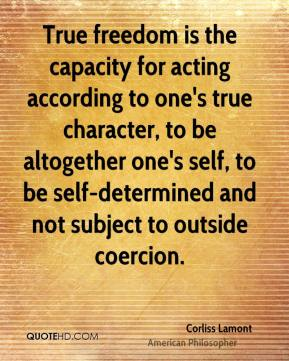 True freedom is the capacity for acting according to one's true character, to be altogether one's self, to be self-determined and not subject to outside coercion.
