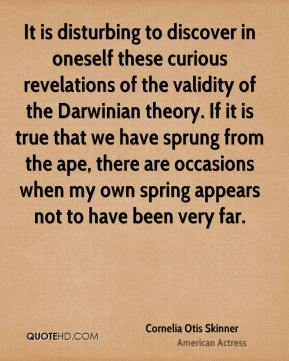 Cornelia Otis Skinner - It is disturbing to discover in oneself these curious revelations of the validity of the Darwinian theory. If it is true that we have sprung from the ape, there are occasions when my own spring appears not to have been very far.