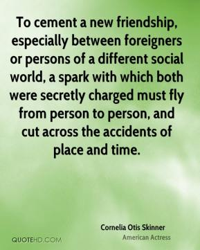 Cornelia Otis Skinner - To cement a new friendship, especially between foreigners or persons of a different social world, a spark with which both were secretly charged must fly from person to person, and cut across the accidents of place and time.