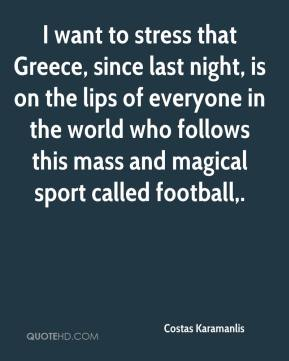 Costas Karamanlis - I want to stress that Greece, since last night, is on the lips of everyone in the world who follows this mass and magical sport called football.