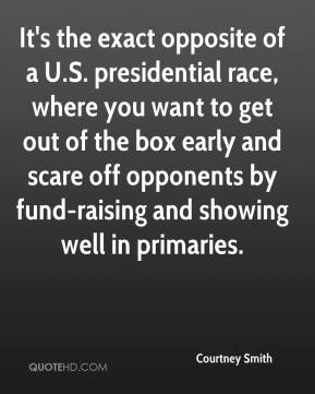 Courtney Smith - It's the exact opposite of a U.S. presidential race, where you want to get out of the box early and scare off opponents by fund-raising and showing well in primaries.