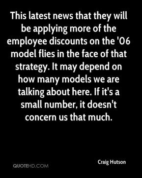 Craig Hutson - This latest news that they will be applying more of the employee discounts on the '06 model flies in the face of that strategy. It may depend on how many models we are talking about here. If it's a small number, it doesn't concern us that much.