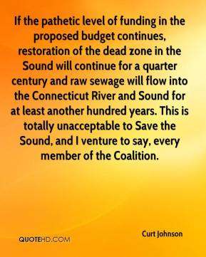 Curt Johnson - If the pathetic level of funding in the proposed budget continues, restoration of the dead zone in the Sound will continue for a quarter century and raw sewage will flow into the Connecticut River and Sound for at least another hundred years. This is totally unacceptable to Save the Sound, and I venture to say, every member of the Coalition.