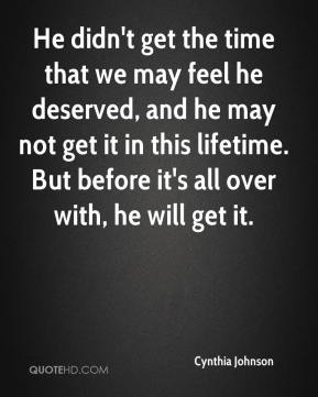 Cynthia Johnson - He didn't get the time that we may feel he deserved, and he may not get it in this lifetime. But before it's all over with, he will get it.