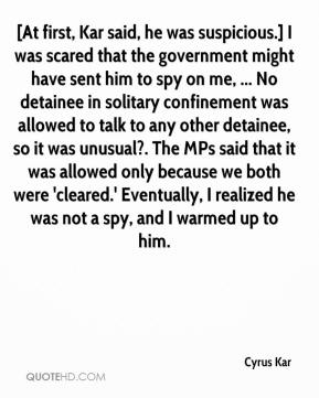 Cyrus Kar - [At first, Kar said, he was suspicious.] I was scared that the government might have sent him to spy on me, ... No detainee in solitary confinement was allowed to talk to any other detainee, so it was unusual?. The MPs said that it was allowed only because we both were 'cleared.' Eventually, I realized he was not a spy, and I warmed up to him.