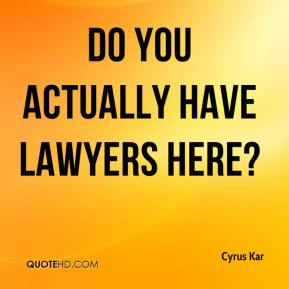 Cyrus Kar - Do you actually have lawyers here?