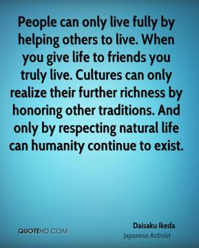 People can only live fully by helping others to live. When you give life to friends you truly live. Cultures can only realize their further richness by honoring other traditions. And only by respecting natural life can humanity continue to exist.