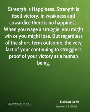 Daisaku Ikeda - Strength is Happiness. Strength is itself victory. In weakness and cowardice there is no happiness. When you wage a struggle, you might win or you might lose. But regardless of the short-term outcome, the very fact of your continuing to struggle is proof of your victory as a human being.