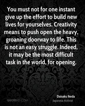 You must not for one instant give up the effort to build new lives for yourselves. Creativity means to push open the heavy, groaning doorway to life. This is not an easy struggle. Indeed, it may be the most difficult task in the world, for opening.